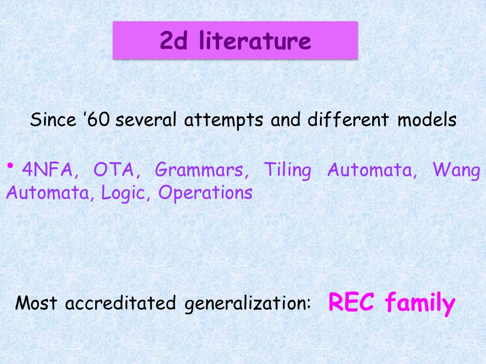 2d literature Since 60 several attempts and different models 4NFA, OTA, Grammars, Tiling Automata, Wang Automata, Logic, Operations REC family Most accreditated generalization: