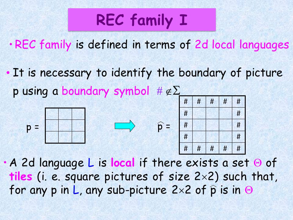 REC family is defined in terms of 2d local languages It is necessary to identify the boundary of picture p using a boundary symbol p = p = A 2d language L is local if there exists a set of tiles (i.