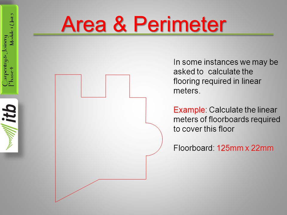 Carpentry & Joinery Phase 4 Module 1 Unit 5 Area & Perimeter In some instances we may be asked to calculate the flooring required in linear meters.