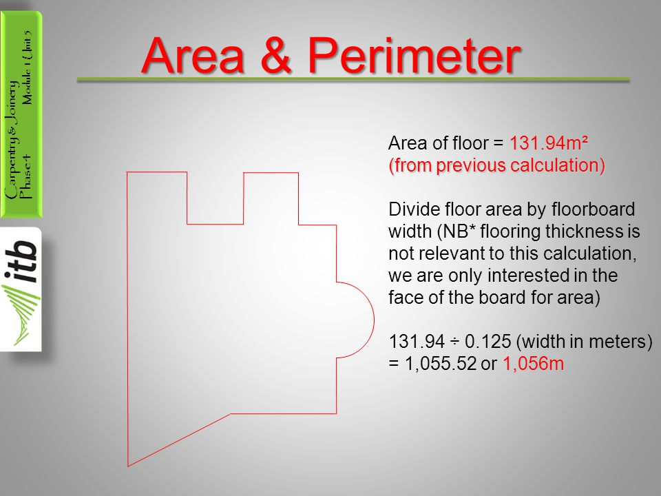 Carpentry & Joinery Phase 4 Module 1 Unit 5 Area & Perimeter 131.94m² Area of floor = 131.94m² (from previous calculation) Divide floor area by floorboard width (NB* flooring thickness is not relevant to this calculation, we are only interested in the face of the board for area) 131.94 ÷ 0.125 (width in meters) 1,056m = 1,055.52 or 1,056m