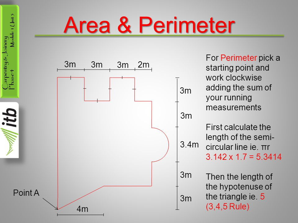 Carpentry & Joinery Phase 4 Module 1 Unit 5 Area & Perimeter 3m 2m 3m 3.4m 3m 4m Perimeter For Perimeter pick a starting point and work clockwise adding the sum of your running measurements First calculate the length of the semi- circular line ie.