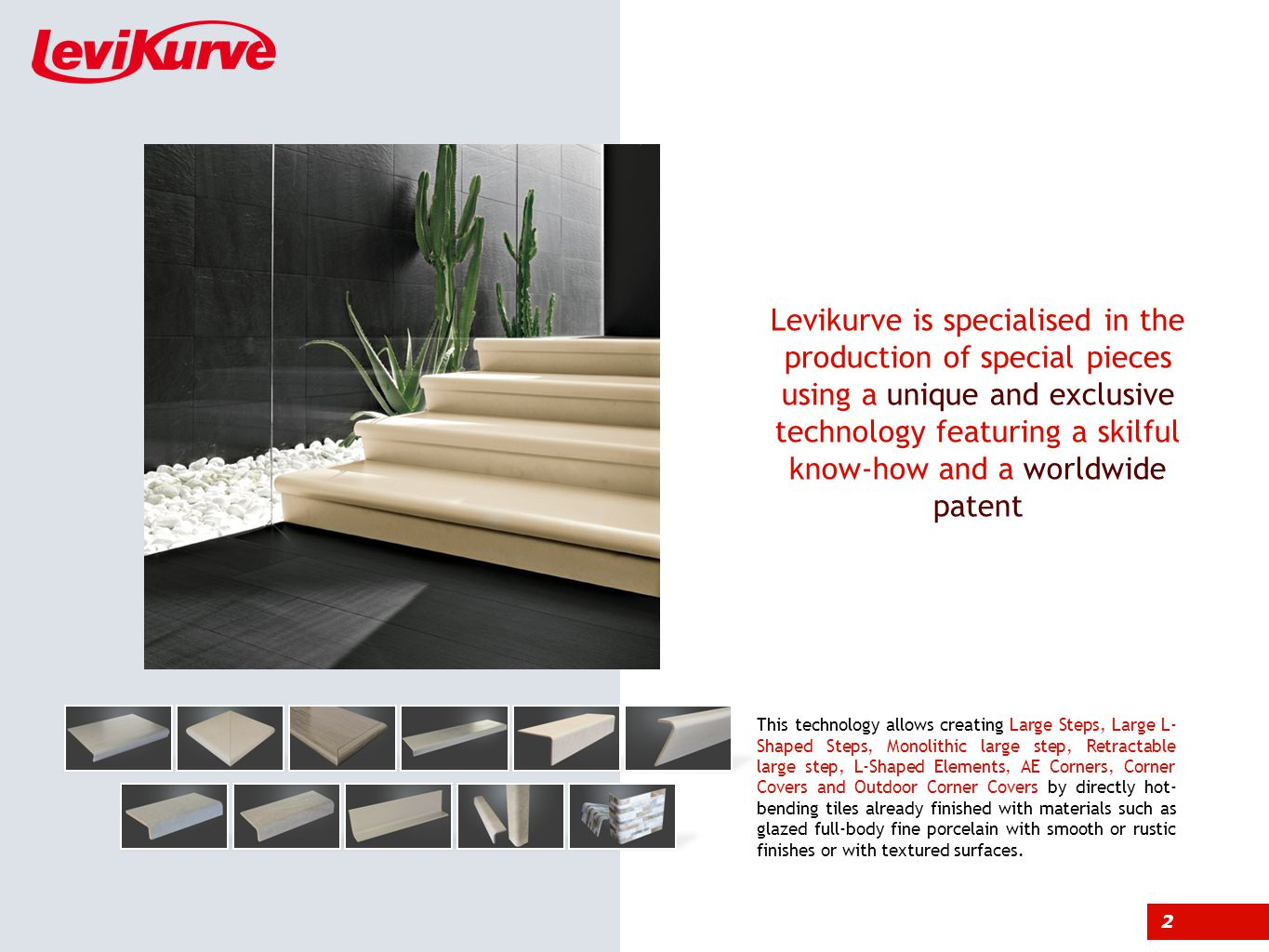 2 This technology allows creating Large Steps, Large L- Shaped Steps, Monolithic large step, Retractable large step, L-Shaped Elements, AE Corners, Corner Covers and Outdoor Corner Covers by directly hot- bending tiles already finished with materials such as glazed full-body fine porcelain with smooth or rustic finishes or with textured surfaces.