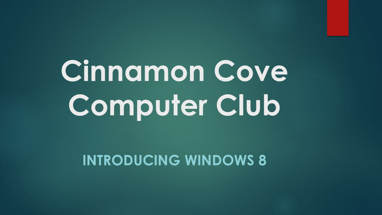 Cinnamon Cove Computer Club INTRODUCING WINDOWS 8