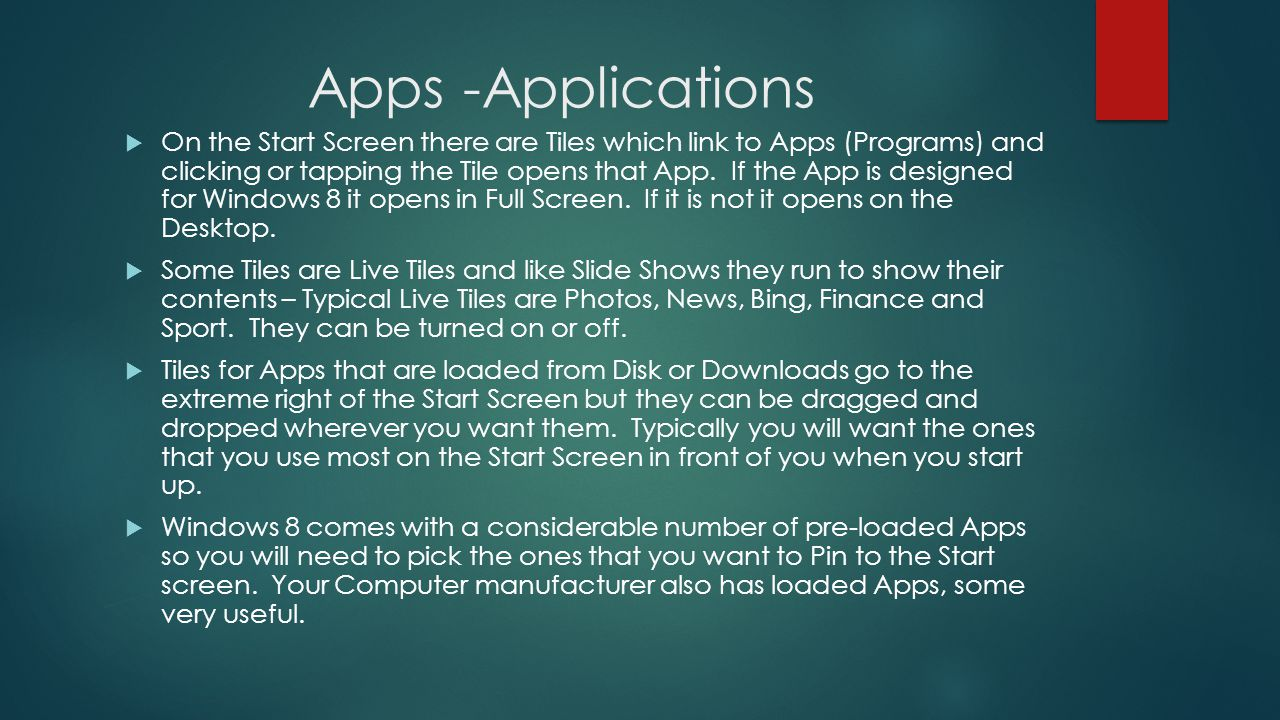 Apps -Applications On the Start Screen there are Tiles which link to Apps (Programs) and clicking or tapping the Tile opens that App.