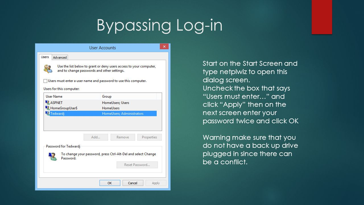 Bypassing Log-in Start on the Start Screen and type netplwiz to open this dialog screen.