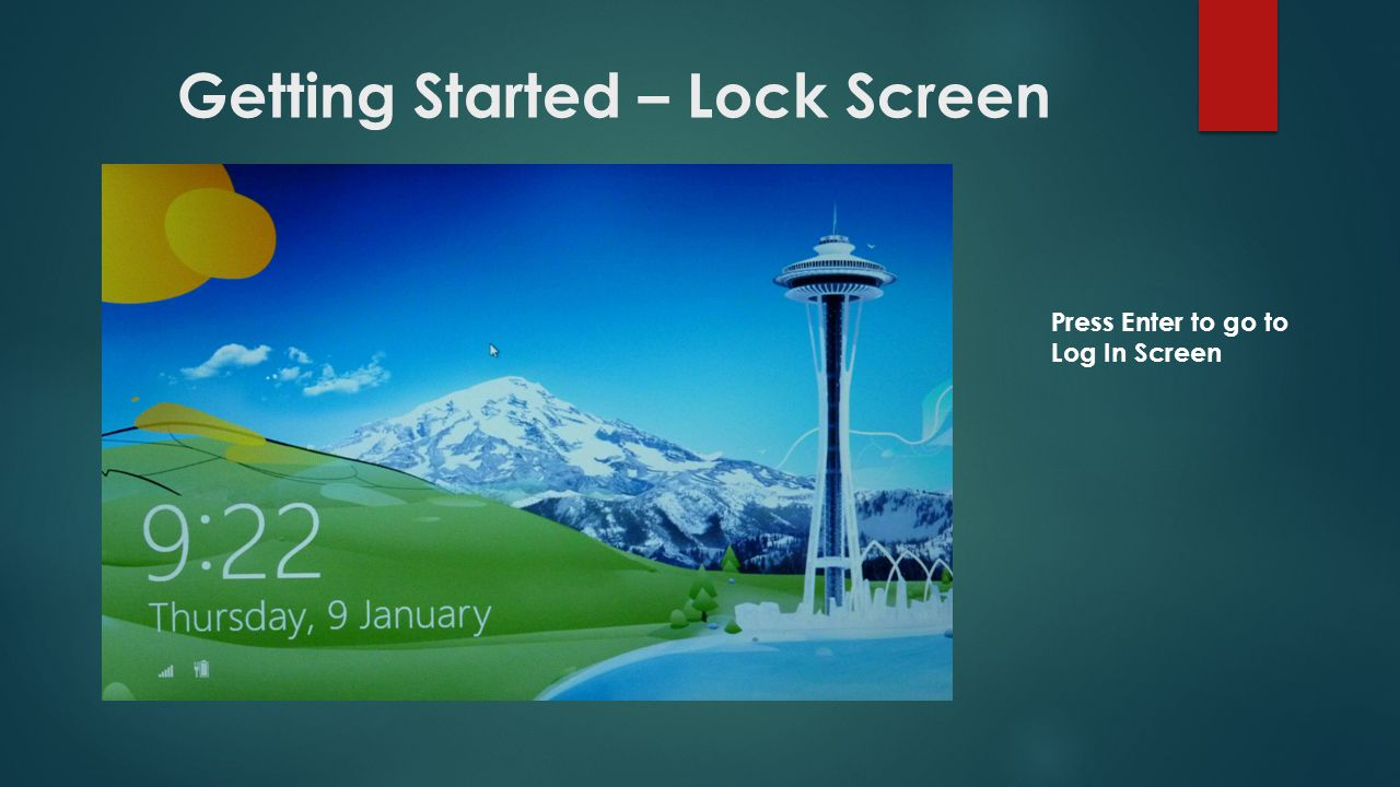 Getting Started – Lock Screen Press Enter to go to Log In Screen