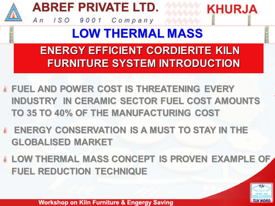 LOW THERMAL MASS ENERGY EFFICIENT CORDIERITE KILN FURNITURE SYSTEM INTRODUCTION ENERGY EFFICIENT CORDIERITE KILN FURNITURE SYSTEM INTRODUCTION FUEL AND POWER COST IS THREATENING EVERY INDUSTRY IN CERAMIC SECTOR FUEL COST AMOUNTS TO 35 TO 40% OF THE MANUFACTURING COST ENERGY CONSERVATION IS A MUST TO STAY IN THE GLOBALISED MARKET ENERGY CONSERVATION IS A MUST TO STAY IN THE GLOBALISED MARKET LOW THERMAL MASS CONCEPT IS PROVEN EXAMPLE OF FUEL REDUCTION TECHNIQUE
