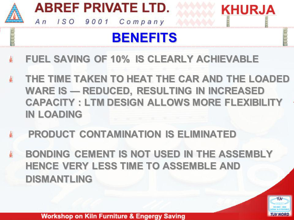 BENEFITS FUEL SAVING OF 10% IS CLEARLY ACHIEVABLE THE TIME TAKEN TO HEAT THE CAR AND THE LOADED WARE IS REDUCED, RESULTING IN INCREASED CAPACITY : LTM DESIGN ALLOWS MORE FLEXIBILITY IN LOADING PRODUCT CONTAMINATION IS ELIMINATED PRODUCT CONTAMINATION IS ELIMINATED BONDING CEMENT IS NOT USED IN THE ASSEMBLY HENCE VERY LESS TIME TO ASSEMBLE AND DISMANTLING