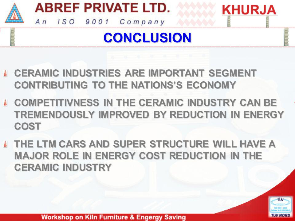 CONCLUSION CERAMIC INDUSTRIES ARE IMPORTANT SEGMENT CONTRIBUTING TO THE NATIONSS ECONOMY COMPETITIVNESS IN THE CERAMIC INDUSTRY CAN BE TREMENDOUSLY IMPROVED BY REDUCTION IN ENERGY COST THE LTM CARS AND SUPER STRUCTURE WILL HAVE A MAJOR ROLE IN ENERGY COST REDUCTION IN THE CERAMIC INDUSTRY