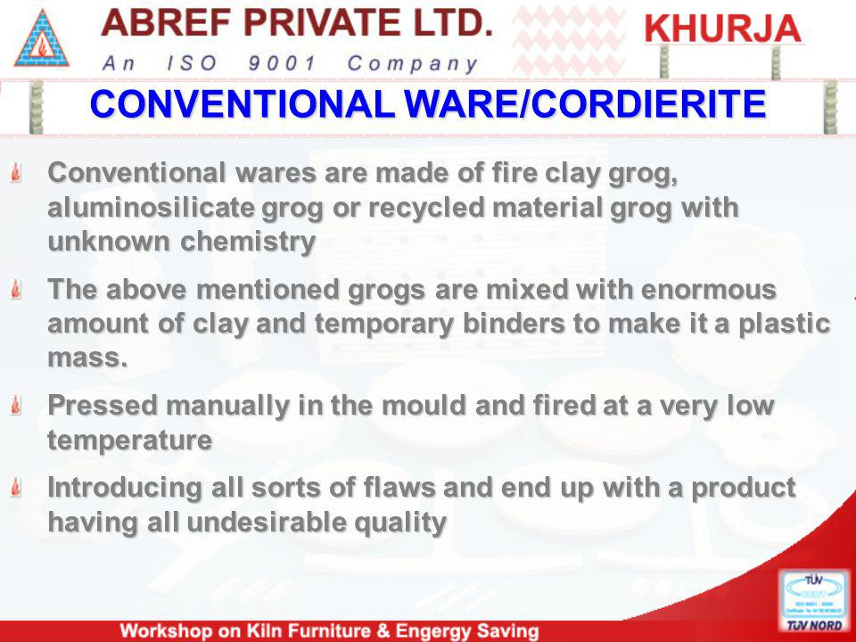 CONVENTIONAL WARE/CORDIERITE Conventional wares are made of fire clay grog, aluminosilicate grog or recycled material grog with unknown chemistry The above mentioned grogs are mixed with enormous amount of clay and temporary binders to make it a plastic mass.