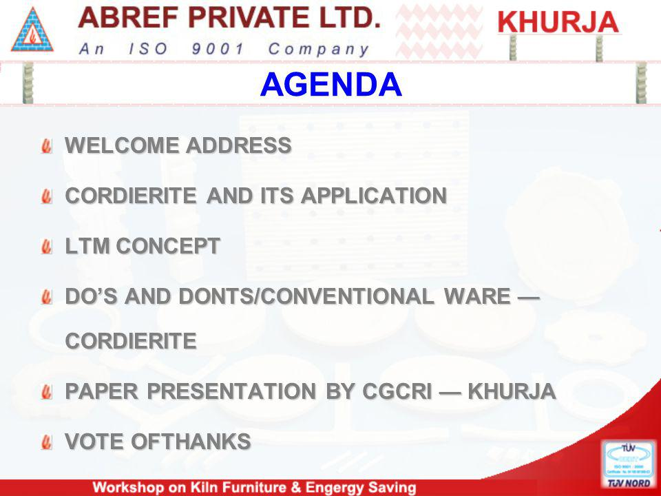 AGENDA WELCOME ADDRESS CORDIERITE AND ITS APPLICATION LTM CONCEPT DOS AND DONTS/CONVENTIONAL WARE CORDIERITE PAPER PRESENTATION BY CGCRI KHURJA VOTE OFTHANKS