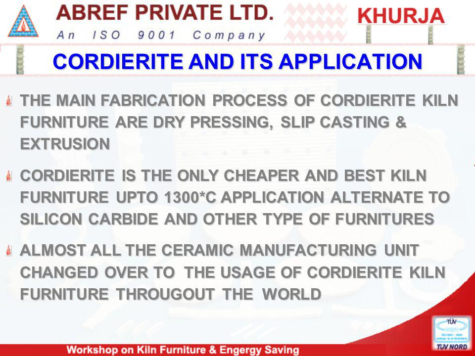 CORDIERITE AND ITS APPLICATION THE MAIN FABRICATION PROCESS OF CORDIERITE KILN FURNITURE ARE DRY PRESSING, SLIP CASTING & EXTRUSION CORDIERITE IS THE ONLY CHEAPER AND BEST KILN FURNITURE UPTO 1300*C APPLICATION ALTERNATE TO SILICON CARBIDE AND OTHER TYPE OF FURNITURES ALMOST ALL THE CERAMIC MANUFACTURING UNIT CHANGED OVER TO THE USAGE OF CORDIERITE KILN FURNITURE THROUGOUT THE WORLD