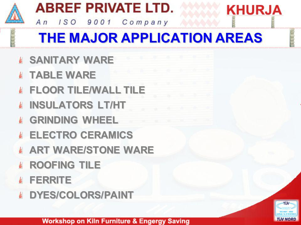 THE MAJOR APPLICATION AREAS SANITARY WARE TABLE WARE FLOOR TILE/WALL TILE INSULATORS LT/HT GRINDING WHEEL ELECTRO CERAMICS ART WARE/STONE WARE ROOFING TILE FERRITEDYES/COLORS/PAINT