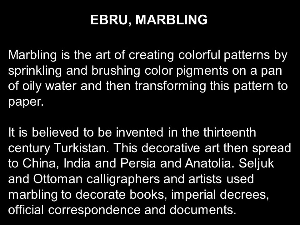 EBRU, MARBLING Marbling is the art of creating colorful patterns by sprinkling and brushing color pigments on a pan of oily water and then transforming this pattern to paper.