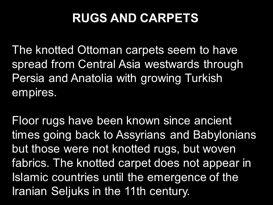 RUGS AND CARPETS The knotted Ottoman carpets seem to have spread from Central Asia westwards through Persia and Anatolia with growing Turkish empires.
