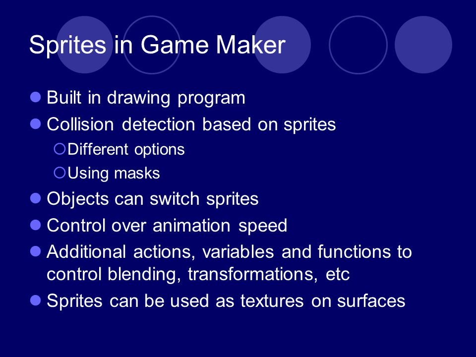 Sprites in Game Maker Built in drawing program Collision detection based on sprites Different options Using masks Objects can switch sprites Control over animation speed Additional actions, variables and functions to control blending, transformations, etc Sprites can be used as textures on surfaces