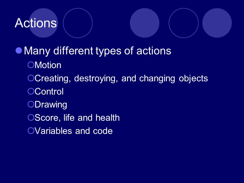 Actions Many different types of actions Motion Creating, destroying, and changing objects Control Drawing Score, life and health Variables and code