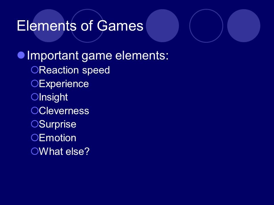 Elements of Games Important game elements: Reaction speed Experience Insight Cleverness Surprise Emotion What else