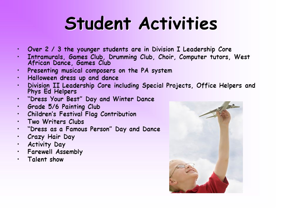 Student Activities Over 2 / 3 the younger students are in Division I Leadership Core Intramurals, Games Club, Drumming Club, Choir, Computer tutors, West African Dance, Games Club Presenting musical composers on the PA system Halloween dress up and dance Division II Leadership Core including Special Projects, Office Helpers and Phys Ed Helpers Dress Your Best Day and Winter Dance Grade 5/6 Painting Club Childrens Festival Flag Contribution Two Writers Clubs Dress as a Famous Person Day and Dance Crazy Hair Day Activity Day Farewell Assembly Talent show