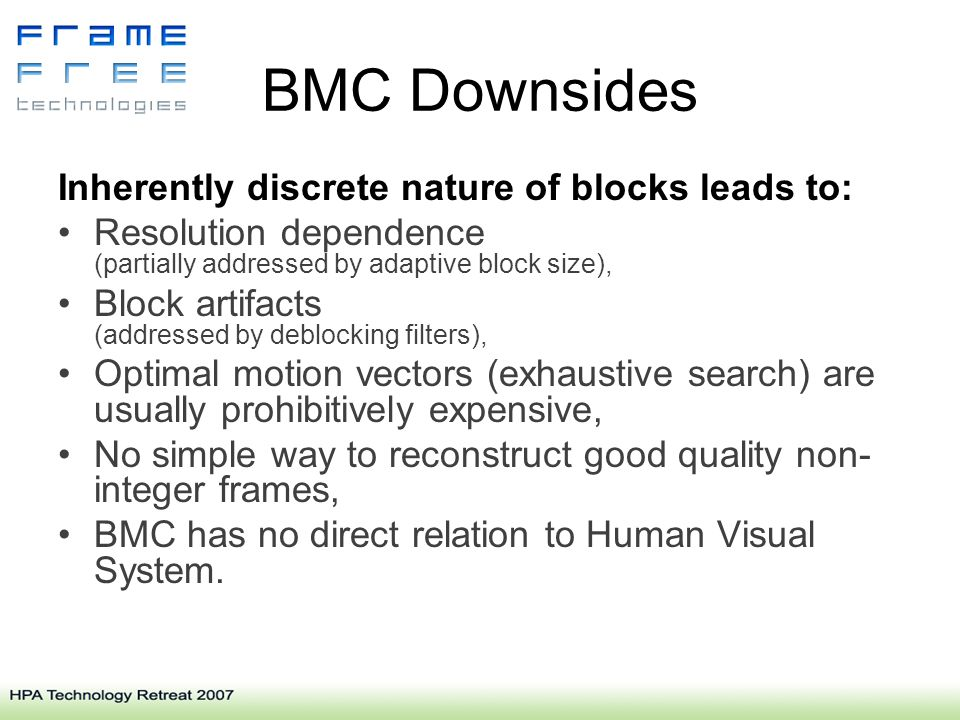 BMC Downsides Inherently discrete nature of blocks leads to: Resolution dependence (partially addressed by adaptive block size), Block artifacts (addressed by deblocking filters), Optimal motion vectors (exhaustive search) are usually prohibitively expensive, No simple way to reconstruct good quality non- integer frames, BMC has no direct relation to Human Visual System.
