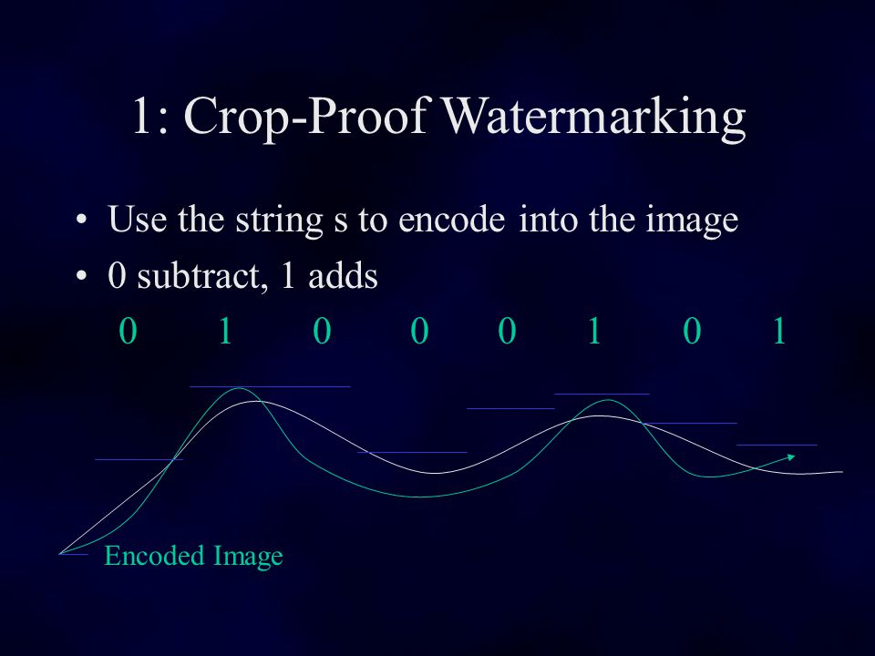 1: Crop-Proof Watermarking Use the string s to encode into the image 0 subtract, 1 adds 0 1 0 0 0 1 0 1 Encoded Image
