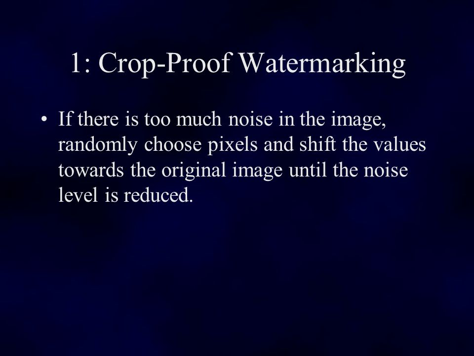 1: Crop-Proof Watermarking If there is too much noise in the image, randomly choose pixels and shift the values towards the original image until the noise level is reduced.