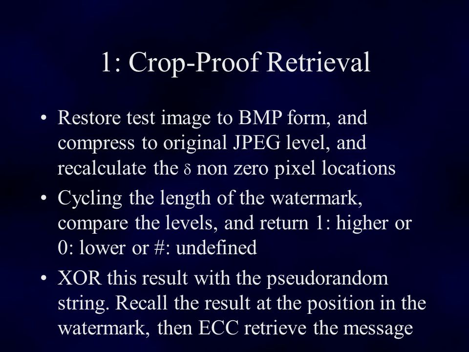 Restore test image to BMP form, and compress to original JPEG level, and recalculate the non zero pixel locations Cycling the length of the watermark, compare the levels, and return 1: higher or 0: lower or #: undefined XOR this result with the pseudorandom string.