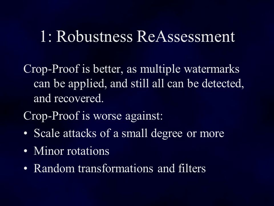 1: Robustness ReAssessment Crop-Proof is better, as multiple watermarks can be applied, and still all can be detected, and recovered.