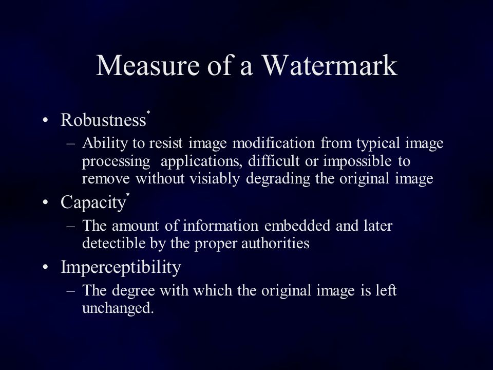 Measure of a Watermark Robustness * –Ability to resist image modification from typical image processing applications, difficult or impossible to remove without visiably degrading the original image Capacity * –The amount of information embedded and later detectible by the proper authorities Imperceptibility –The degree with which the original image is left unchanged.