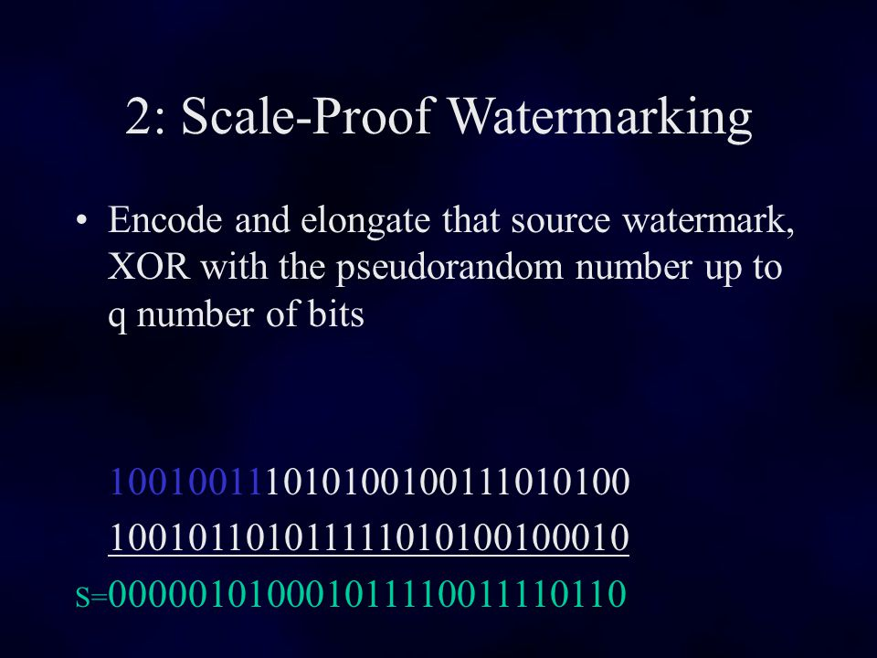 2: Scale-Proof Watermarking Encode and elongate that source watermark, XOR with the pseudorandom number up to q number of bits 100100111010100100111010100 100101101011111010100100010 S= 000001010001011110011110110