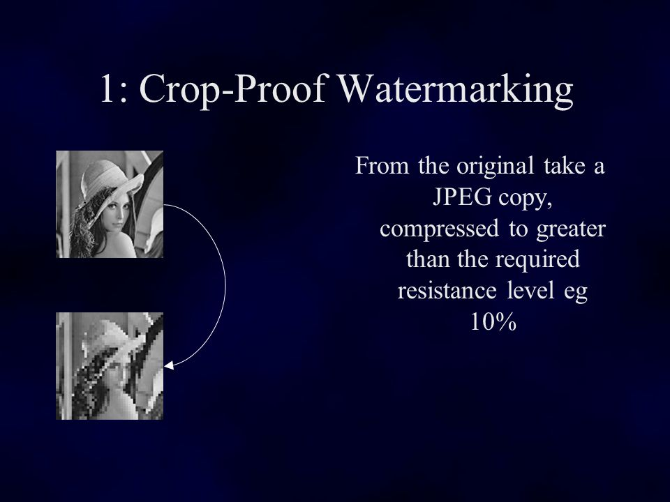 1: Crop-Proof Watermarking From the original take a JPEG copy, compressed to greater than the required resistance level eg 10%