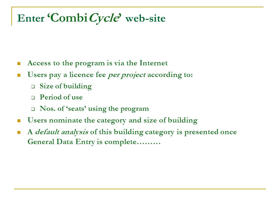 Enter CombiCycle web-site Access to the program is via the Internet Users pay a licence fee per project according to: Size of building Period of use Nos.