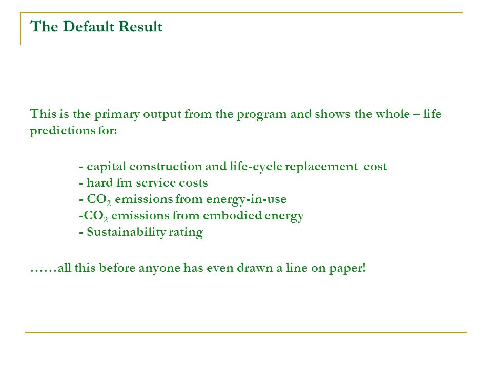 The Default Result This is the primary output from the program and shows the whole – life predictions for: - capital construction and life-cycle replacement cost - hard fm service costs - CO 2 emissions from energy-in-use -CO 2 emissions from embodied energy - Sustainability rating ……all this before anyone has even drawn a line on paper!