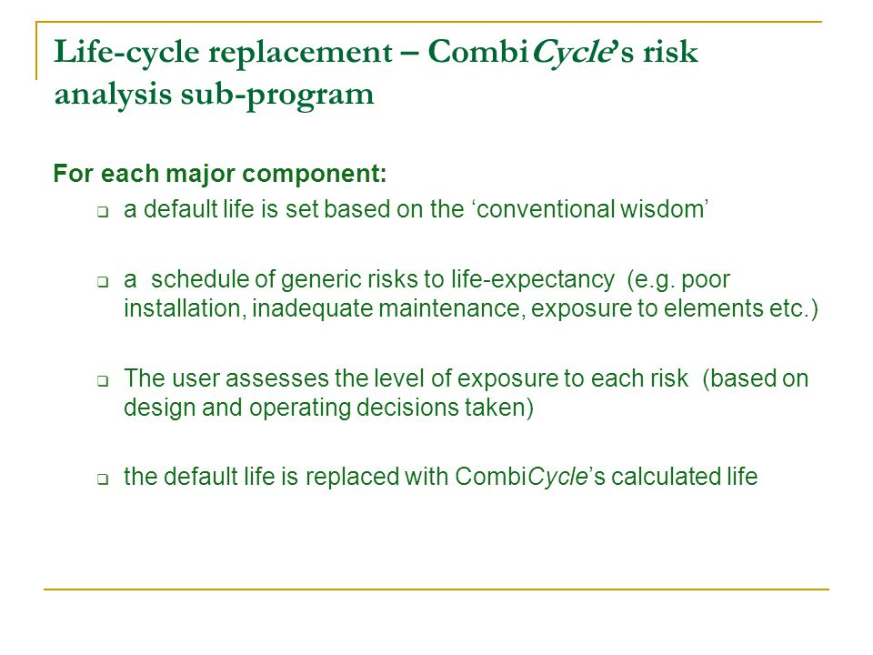 Life-cycle replacement – CombiCycles risk analysis sub-program For each major component: a default life is set based on the conventional wisdom a schedule of generic risks to life-expectancy (e.g.