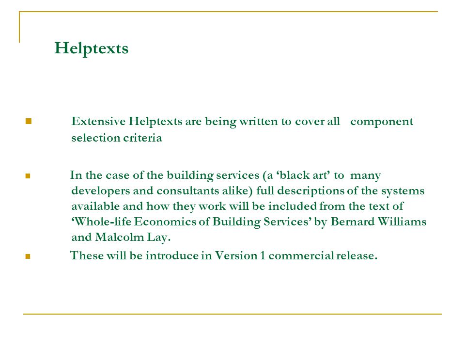Helptexts Extensive Helptexts are being written to cover all component selection criteria In the case of the building services (a black art to many developers and consultants alike) full descriptions of the systems available and how they work will be included from the text of Whole-life Economics of Building Services by Bernard Williams and Malcolm Lay.