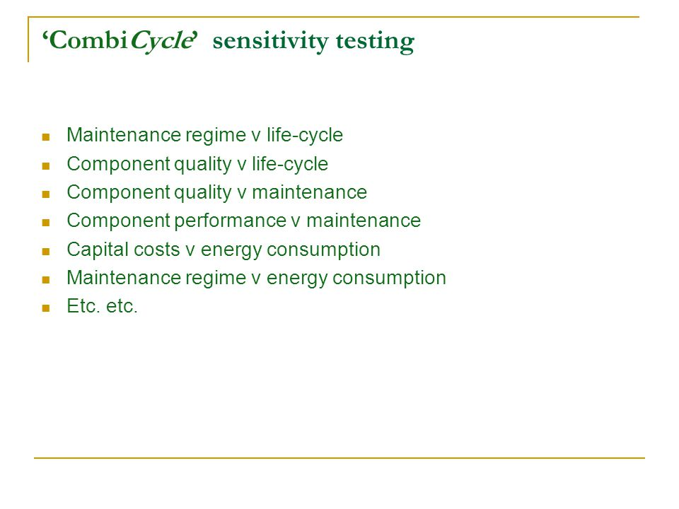 CombiCycle sensitivity testing Maintenance regime v life-cycle Component quality v life-cycle Component quality v maintenance Component performance v maintenance Capital costs v energy consumption Maintenance regime v energy consumption Etc.