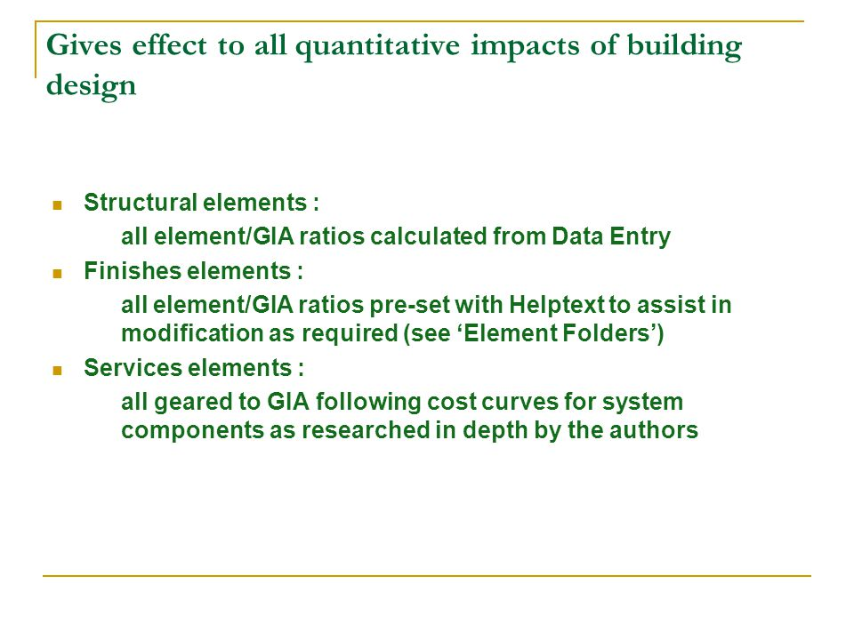 Gives effect to all quantitative impacts of building design Structural elements : all element/GIA ratios calculated from Data Entry Finishes elements : all element/GIA ratios pre-set with Helptext to assist in modification as required (see Element Folders) Services elements : all geared to GIA following cost curves for system components as researched in depth by the authors