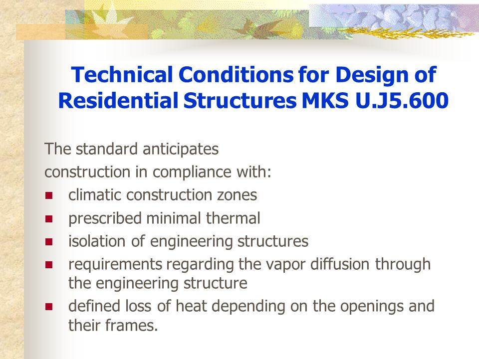 Technical Conditions for Design of Residential Structures MKS U.J5.600 The standard anticipates construction in compliance with: climatic construction zones prescribed minimal thermal isolation of engineering structures requirements regarding the vapor diffusion through the engineering structure defined loss of heat depending on the openings and their frames.