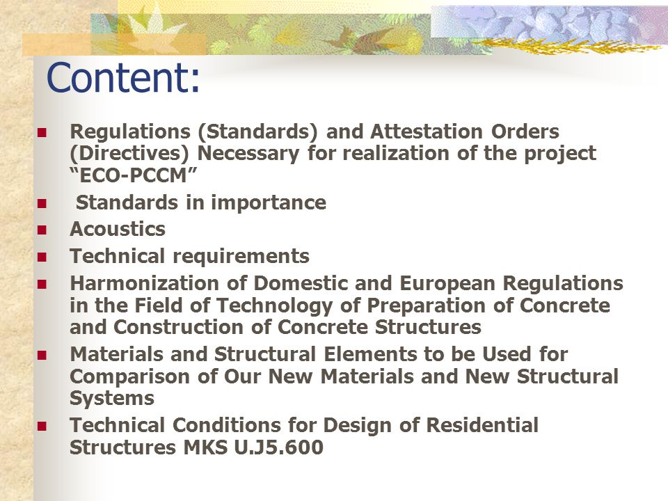 Content: Regulations (Standards) and Attestation Orders (Directives) Necessary for realization of the project ECO-PCCM Standards in importance Acoustics Technical requirements Harmonization of Domestic and European Regulations in the Field of Technology of Preparation of Concrete and Construction of Concrete Structures Materials and Structural Elements to be Used for Comparison of Our New Materials and New Structural Systems Technical Conditions for Design of Residential Structures MKS U.J5.600