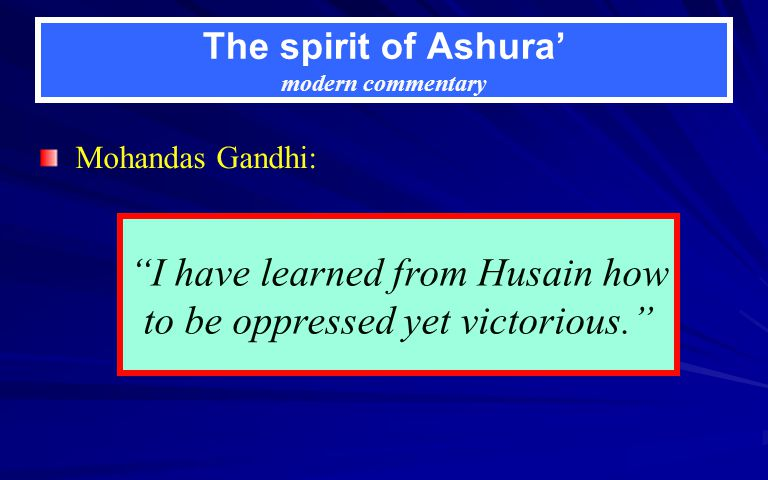 The spirit of Ashura modern commentary Mohandas Gandhi: I have learned from Husain how to be oppressed yet victorious.