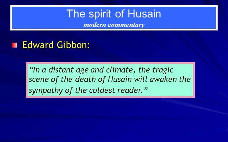 The spirit of Husain modern commentary Edward Gibbon: In a distant age and climate, the tragic scene of the death of Husain will awaken the sympathy of the coldest reader.