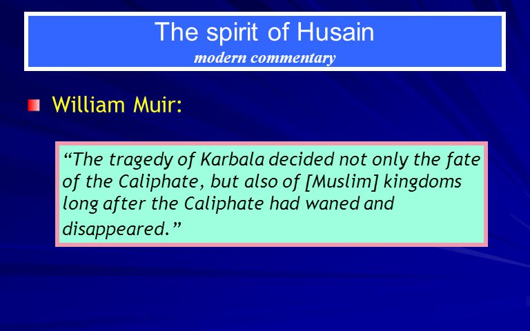 The spirit of Husain modern commentary William Muir: The tragedy of Karbala decided not only the fate of the Caliphate, but also of [Muslim] kingdoms long after the Caliphate had waned and disappeared.