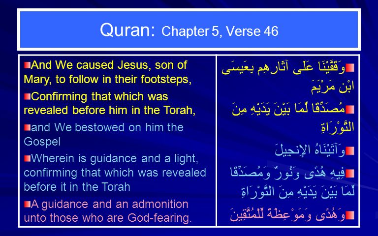 Quran: Chapter 5, Verse 46 And We caused Jesus, son of Mary, to follow in their footsteps, Confirming that which was revealed before him in the Torah, and We bestowed on him the Gospel Wherein is guidance and a light, confirming that which was revealed before it in the Torah A guidance and an admonition unto those who are God-fearing.