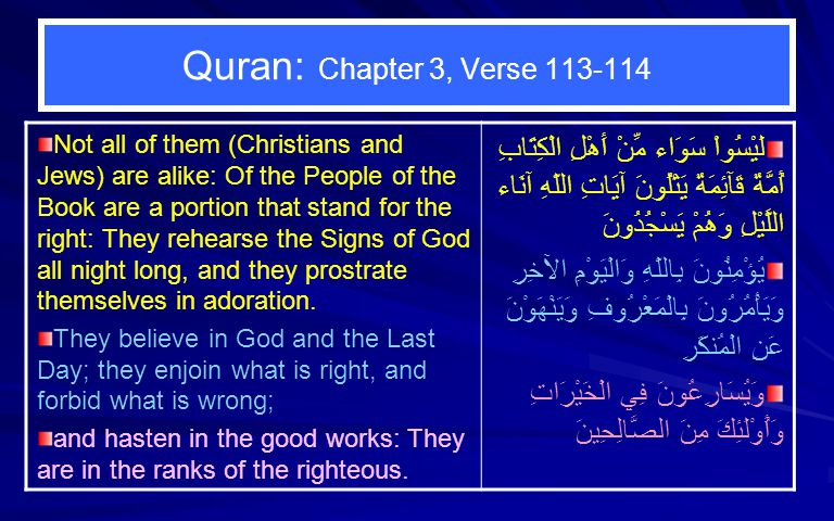 Quran: Chapter 3, Verse 113-114 Not all of them (Christians and Jews) are alike: Of the People of the Book are a portion that stand for the right: They rehearse the Signs of God all night long, and they prostrate themselves in adoration.