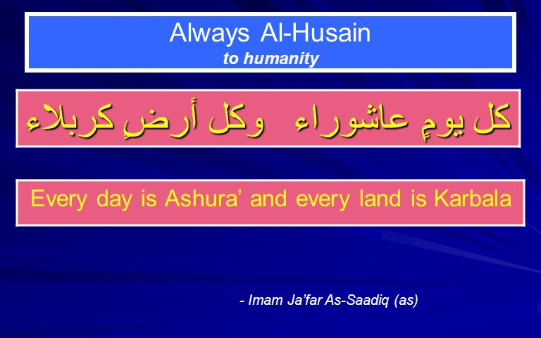 Always Al-Husain to humanity كل يومٍ عاشوراء وكل أرضٍ كربلاء - Imam Jafar As-Saadiq (as) Every day is Ashura and every land is Karbala