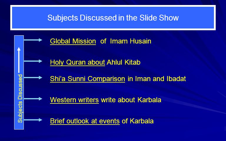 Subjects Discussed in the Slide Show Brief outlook at events of Karbala Western writers write about Karbala Holy Quran about Ahlul Kitab Subjects Discussed Global Mission of Imam Husain Shia Sunni Comparison in Iman and Ibadat