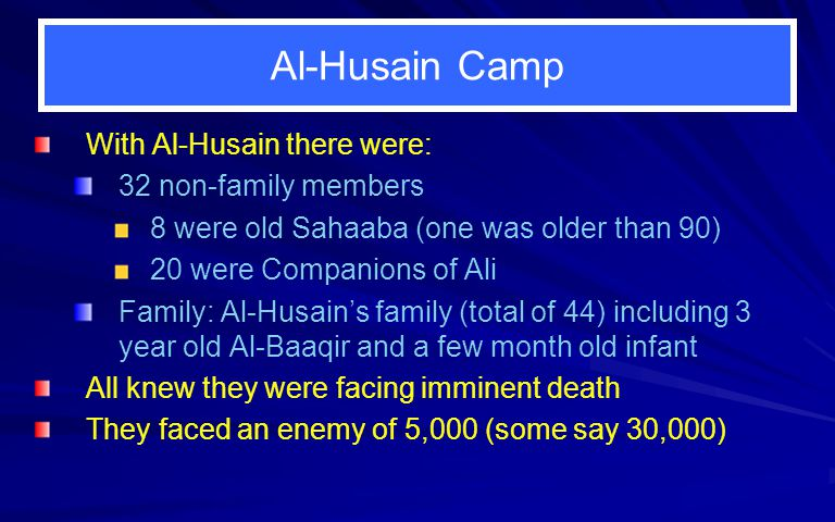 Al-Husain Camp With Al-Husain there were: 32 non-family members 8 were old Sahaaba (one was older than 90) 20 were Companions of Ali Family: Al-Husains family (total of 44) including 3 year old Al-Baaqir and a few month old infant All knew they were facing imminent death They faced an enemy of 5,000 (some say 30,000)