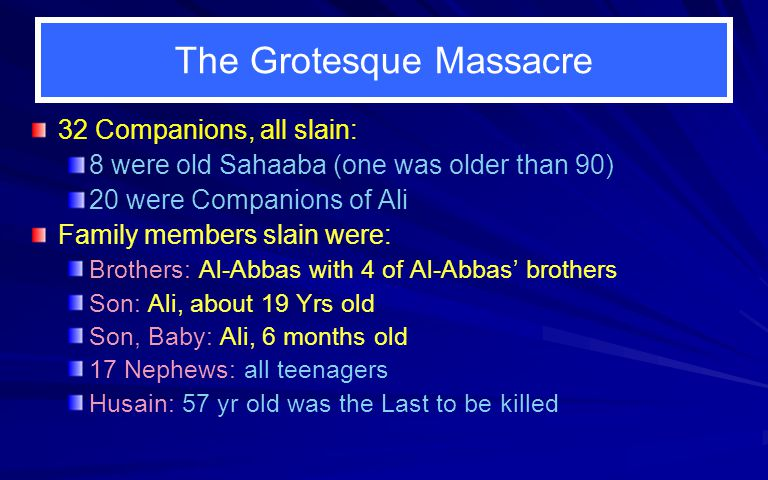 The Grotesque Massacre 32 Companions, all slain: 8 were old Sahaaba (one was older than 90) 20 were Companions of Ali Family members slain were: Brothers: Al-Abbas with 4 of Al-Abbas brothers Son: Ali, about 19 Yrs old Son, Baby: Ali, 6 months old 17 Nephews: all teenagers Husain: 57 yr old was the Last to be killed