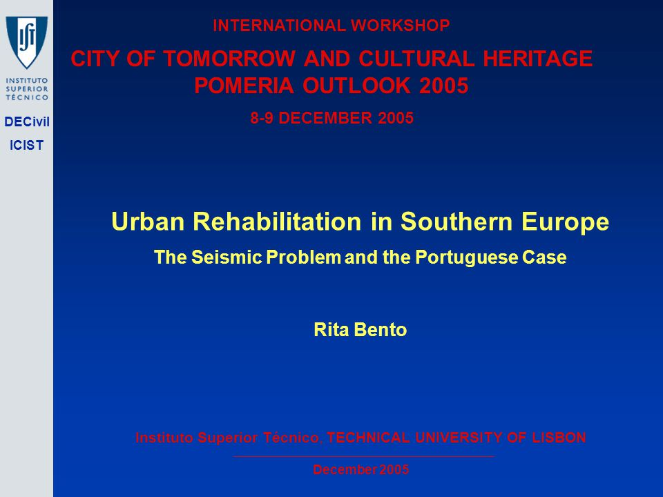 DECivil ICIST Urban Rehabilitation in Southern Europe The Seismic Problem and the Portuguese Case Rita Bento Instituto Superior Técnico, TECHNICAL UNIVERSITY OF LISBON December 2005 INTERNATIONAL WORKSHOP CITY OF TOMORROW AND CULTURAL HERITAGE POMERIA OUTLOOK 2005 8-9 DECEMBER 2005