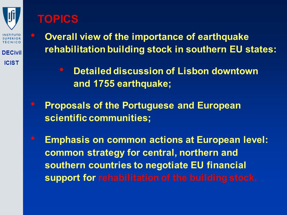 DECivil ICIST TOPICS Overall view of the importance of earthquake rehabilitation building stock in southern EU states: Detailed discussion of Lisbon downtown and 1755 earthquake; Proposals of the Portuguese and European scientific communities; Emphasis on common actions at European level: common strategy for central, northern and southern countries to negotiate EU financial support for rehabilitation of the building stock.